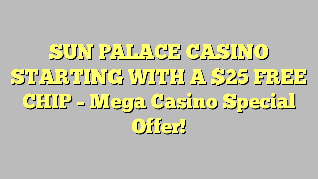 SUN PALACE CASINO STARTING WITH A $25 FREE CHIP – Mega Casino Special Offer!