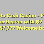 Sloto Cash Casino – Play Builder Beaver with $7 FREE and  $7,777 Welcome bonus!