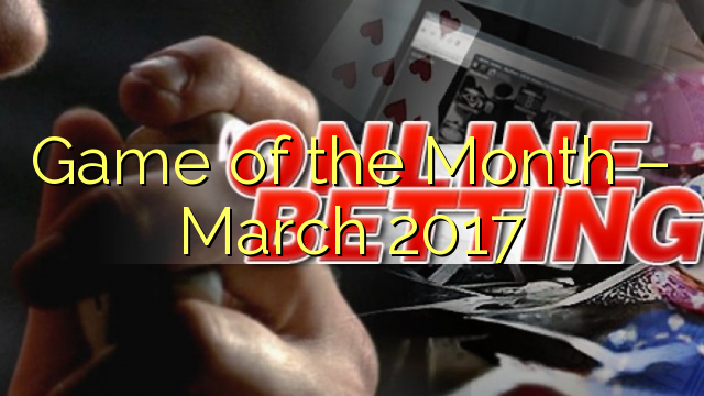 Game of the Month – March 2017