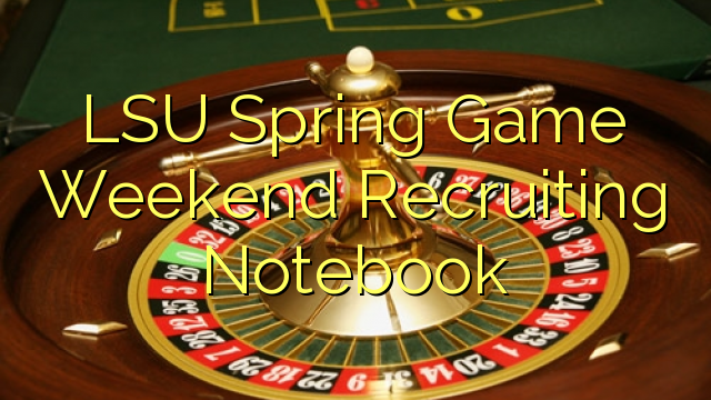 LSU Spring Game Weekend Recruiting Notebook