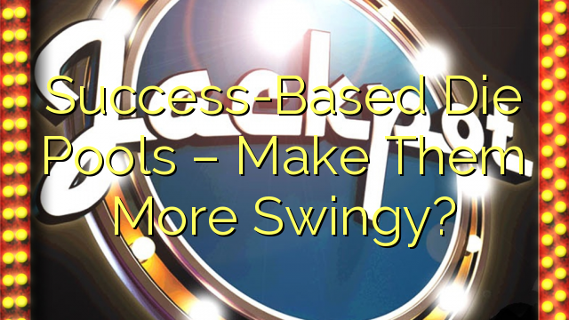 Success-Based Die Pools – Make Them More Swingy?