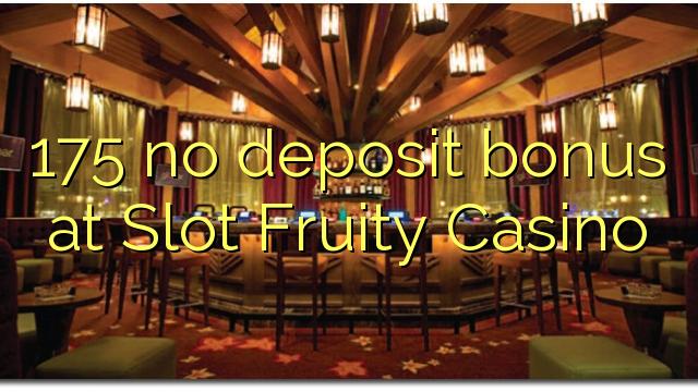 175 no deposit bonus at Slot Fruity Casino