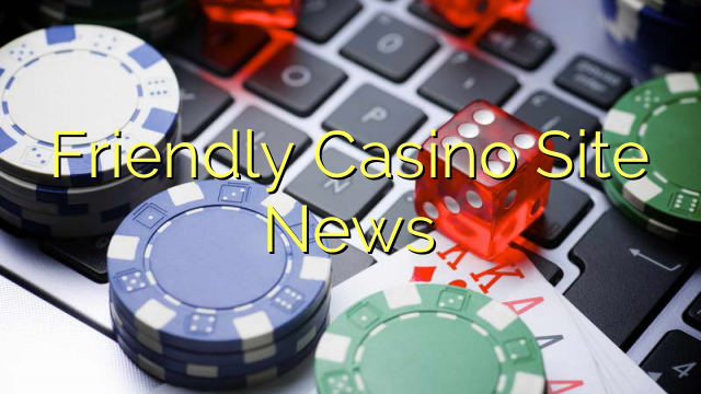 Friendly Casino Site News
