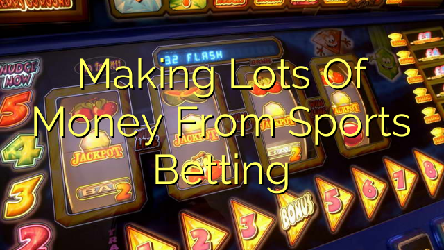 Making Lots Of Money From Sports Betting