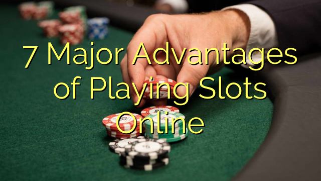 7 Major Advantages of Playing Slots Online