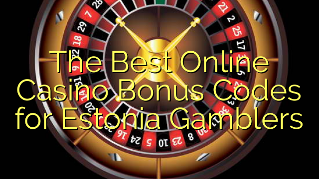 The Best Online Casino Bonus Codes for Estonia Gamblers