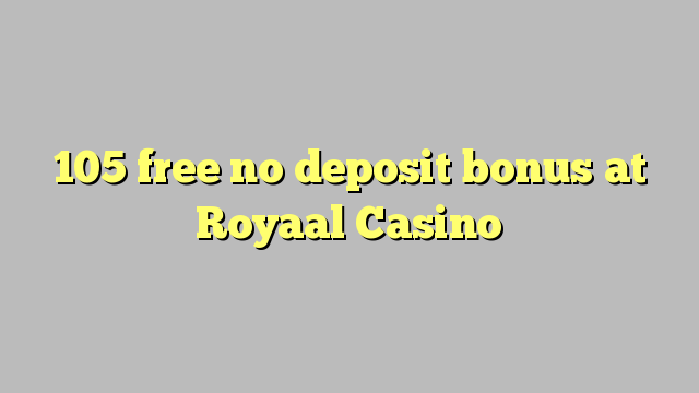 105 free no deposit bonus at Royaal  Casino