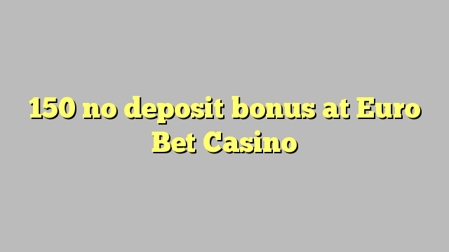 150 No Deposit բոնուսային է Եվրո Bet Casino