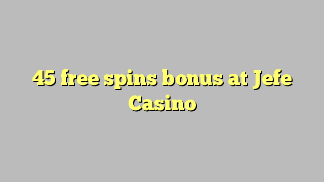 45 senza spins Bonus à Jefe Casino