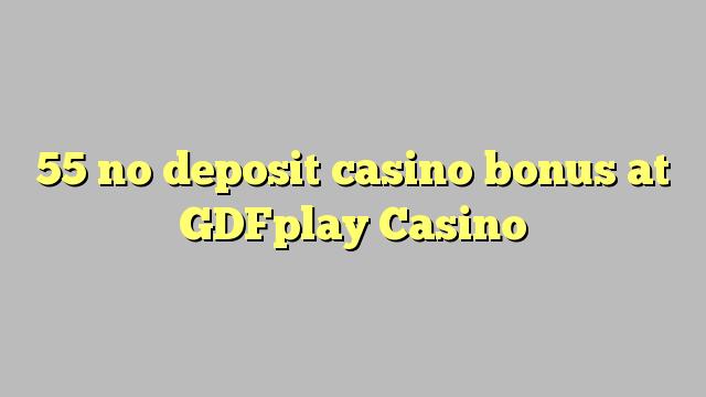55 euweuh deposit kasino bonus di GDFplay Kasino