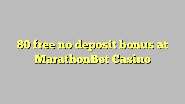 80 free no deposit bonus at MarathonBet Casino