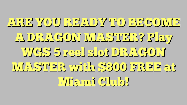 ARE YOU READY TO BECOME A DRAGON MASTER?  Play WGS 5 reel slot DRAGON MASTER with $800 FREE at Miami Club!