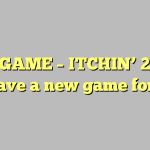 NEW GAME – ITCHIN' 2 WIN!  We have a new game for you!