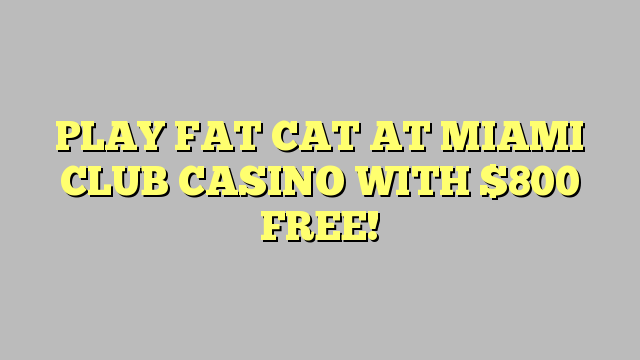 PLAY FAT CAT AT MIAMI CLUB CASINO WITH $800 FREE!