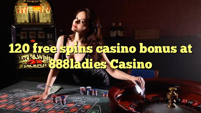 120 gratis spins casino bonus by 888ladies Casino