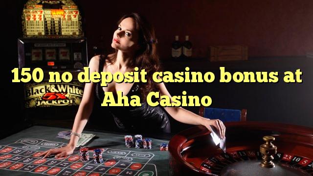 150 asnjë bonus kazino depozitave në Aha Kazino