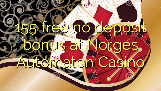 155 free no deposit bonus at Norges Automaten Casino