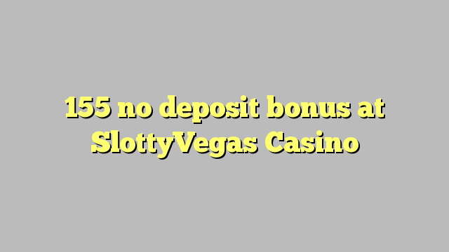 155 ei deposiidi boonus kell SlottyVegas Casino