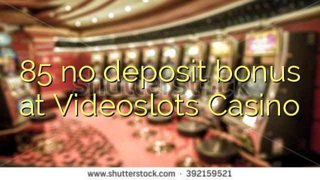 85 euweuh deposit bonus di Videoslots Kasino