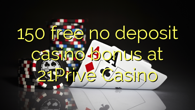 150 vaba mingit deposiiti kasiino bonus at 21Prive Casino