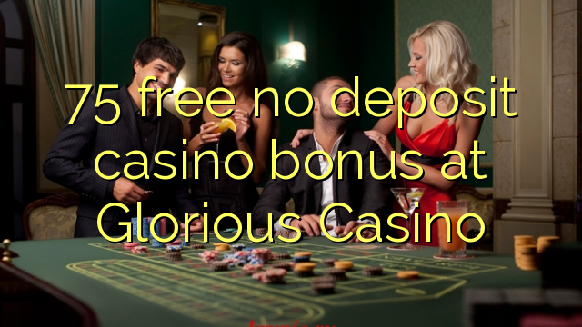 75 vaba mingit deposiiti kasiino bonus at Glorious Casino