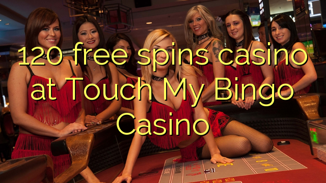 120 free spins casino at Touch My Bingo Casino