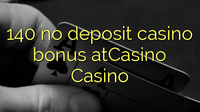 140 χωρίς μπόνους κατάθεσης χαρτοπαικτικών λεσχών στο Καζίνο Καζίνο