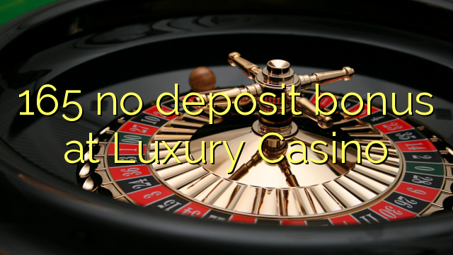 165 ei deposiidi boonus Luxury Casino