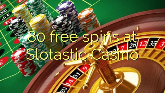 80 ilmaiskierrosta klo Slotastic Casino