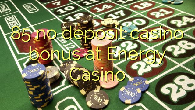 85 χωρίς μπόνους κατάθεσης χαρτοπαικτικών λεσχών στο Καζίνο Ενέργειας