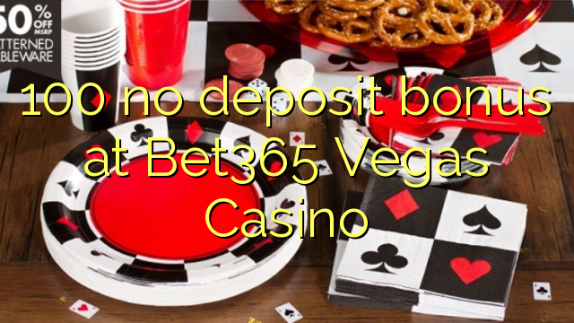 100 tiada bonus deposit di Bet365 Vegas Casino