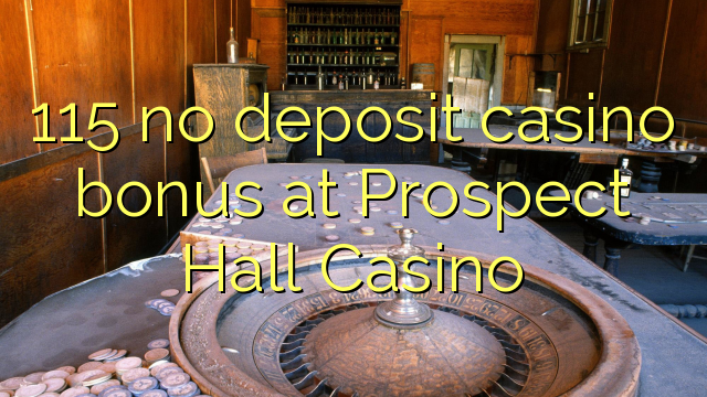 115 no deposit casino bonus at Prospect Hall Casino
