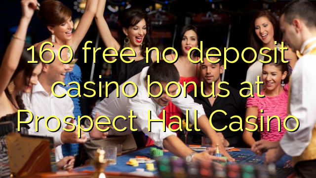 160 free no deposit casino bonus at Prospect Hall Casino