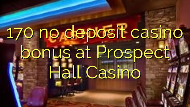 170 no deposit casino bonus at Prospect Hall Casino