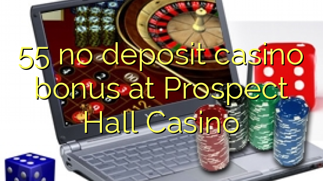 55 no deposit casino bonus at Prospect Hall Casino
