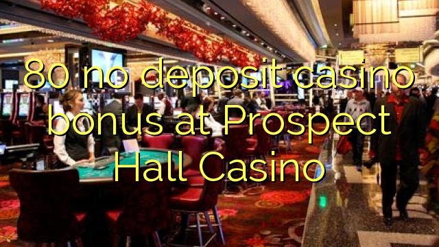 80 no deposit casino bonus at Prospect Hall Casino
