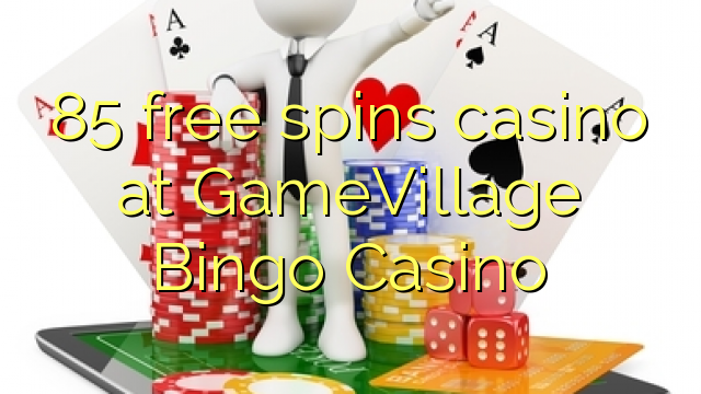 85 free spins casino at GameVillage Bingo Casino – Online ...