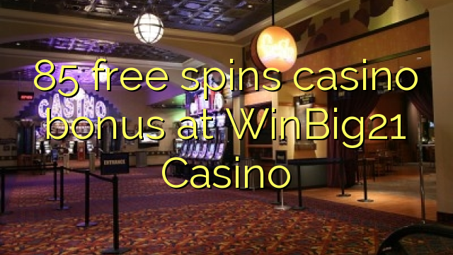 85 gera grátis o bônus do casino no WinBig21 Casino