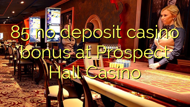 85 no deposit casino bonus at Prospect Hall Casino