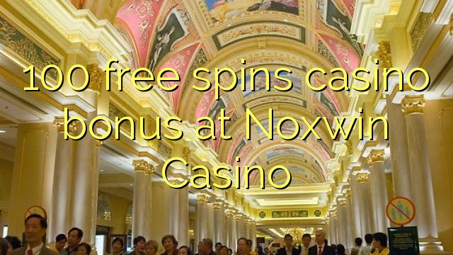 100 free spins casino bonus at Noxwin Casino