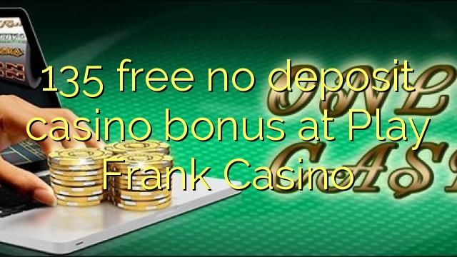 135 vaba mingit deposiiti kasiino bonus at Play Frank Casino