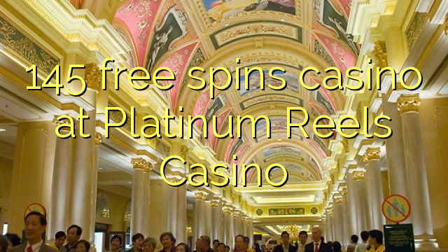 145 free spins casino at Platinum Reels Casino