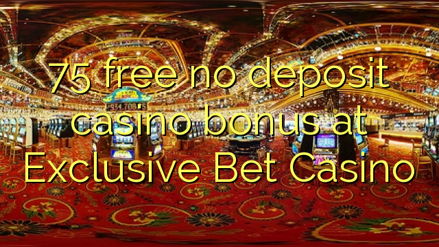 75 vaba mingit deposiiti kasiino bonus Exclusive Bet Casino