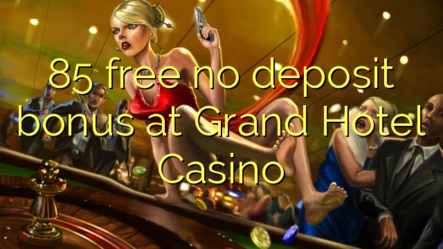 85 free no deposit bonus at Grand Hotel Casino