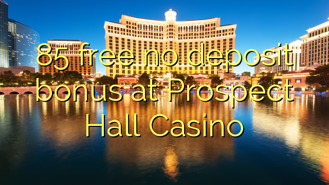 85 free no deposit bonus at Prospect Hall Casino