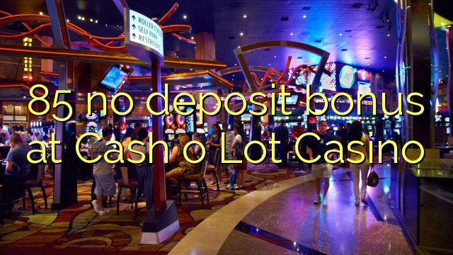 85 no deposit bonus at Cash o Lot Casino