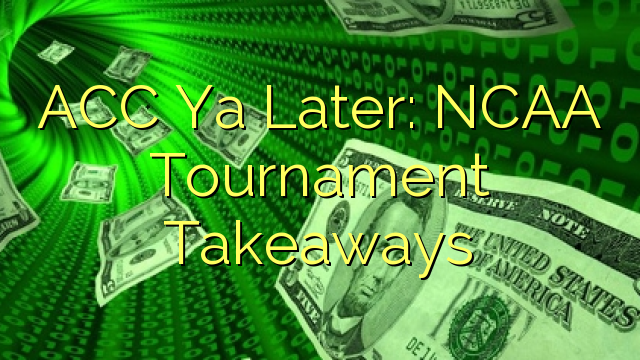 ACC Ya Vēlāk: NCAA Tournament takeaways