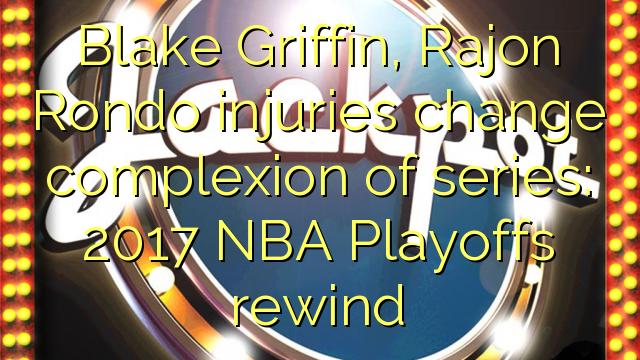 Blake Griffin, Rajon Rondo meiðsli breyta yfirbragð röð: 2017 NBA Playoffs til baka