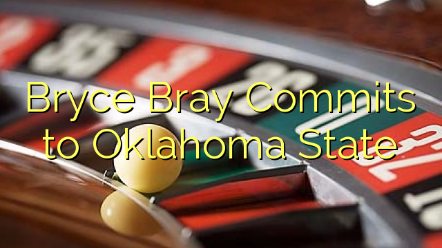 Bryce Bray Compromete-se a Oklahoma State