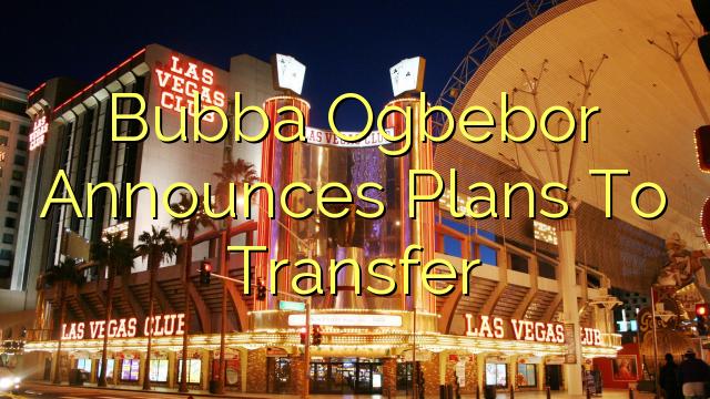Ο Bubba Ogbebor ανακοινώνει τα σχέδια για μεταφορά